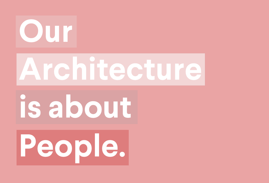 Our Architecture is About People
